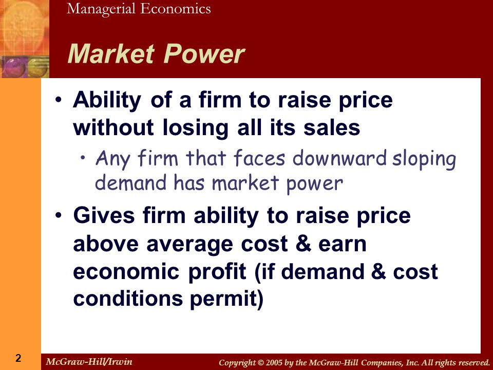 Market Power Ability of a firm to raise price without losing all its sales. Any firm that faces downward sloping demand has market power.