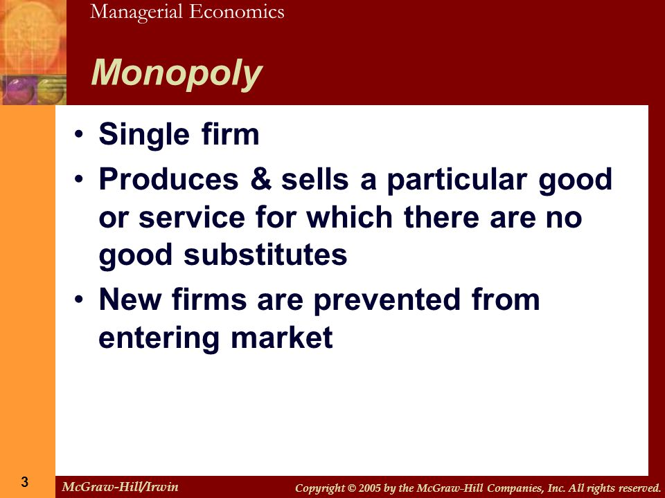 Monopoly Single firm. Produces & sells a particular good or service for which there are no good substitutes.
