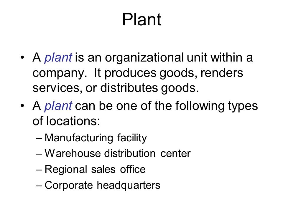 Plant A plant is an organizational unit within a company. It produces goods, renders services, or distributes goods.