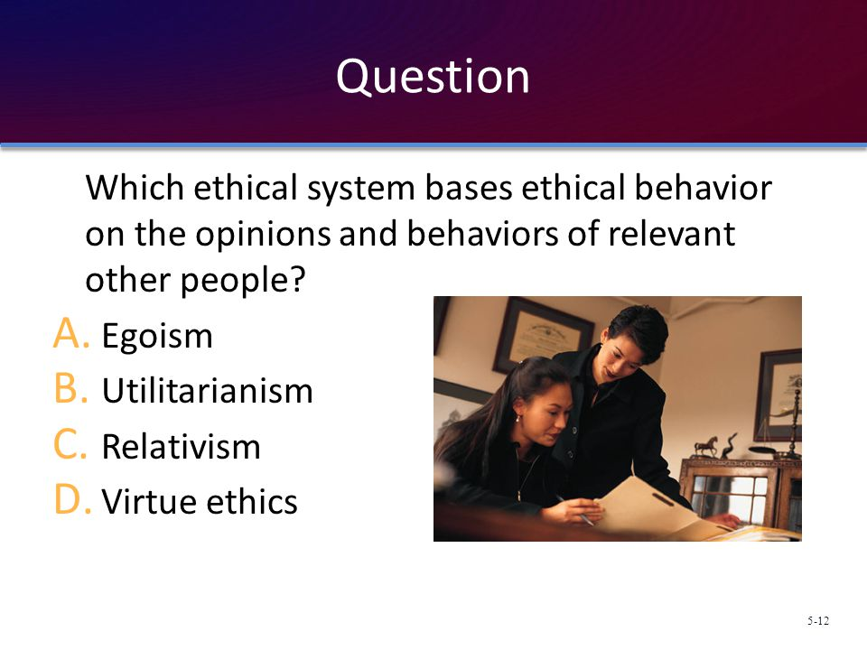 Question Which ethical system bases ethical behavior on the opinions and behaviors of relevant other people