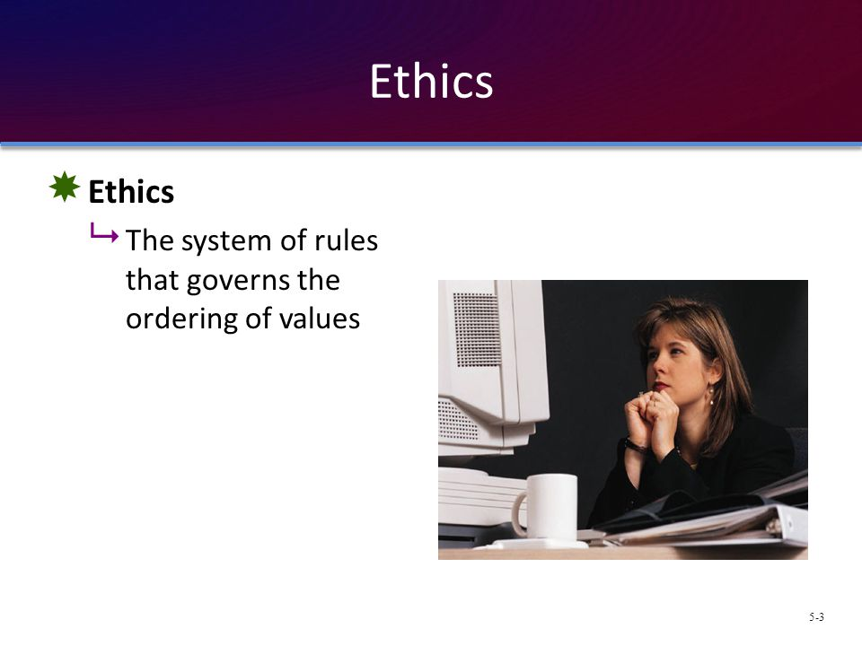 Ethics Ethics The system of rules that governs the ordering of values
