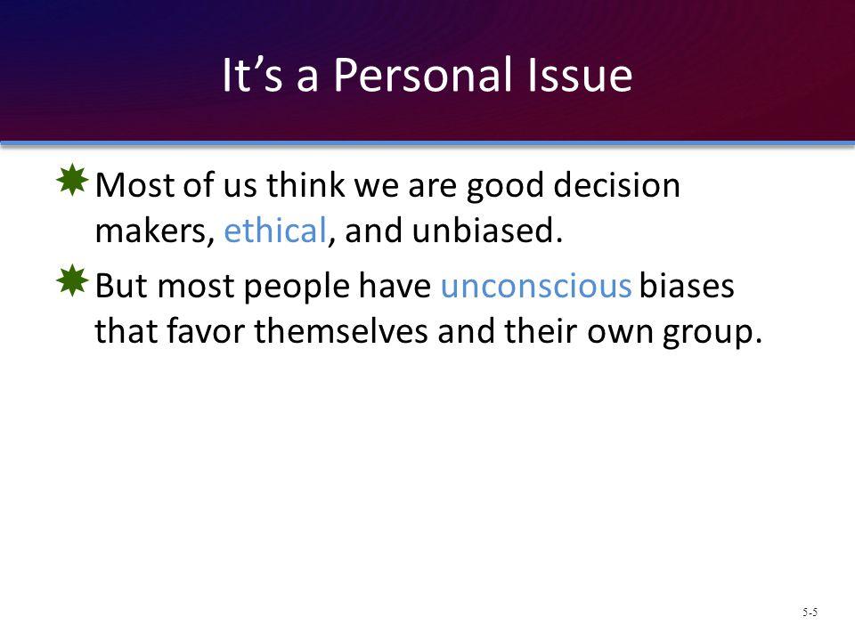 It's a Personal Issue Most of us think we are good decision makers, ethical, and unbiased.