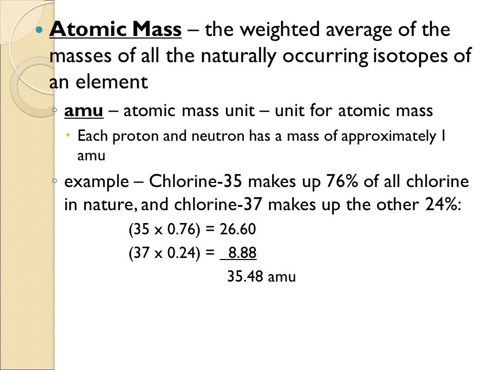 Atomic Mass – the weighted average of the masses of all the naturally occurring isotopes of an element