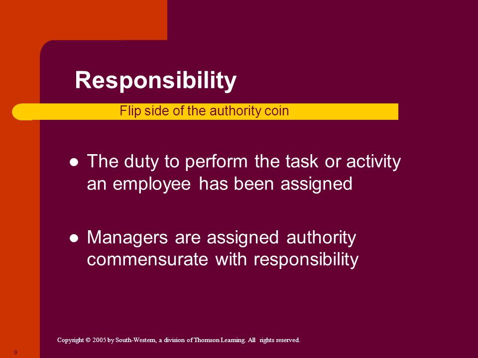 Responsibility Flip side of the authority coin. The duty to perform the task or activity an employee has been assigned.