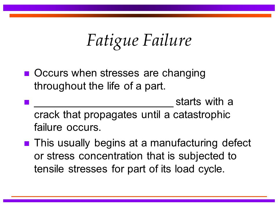 Fatigue Failure Occurs when stresses are changing throughout the life of a part.