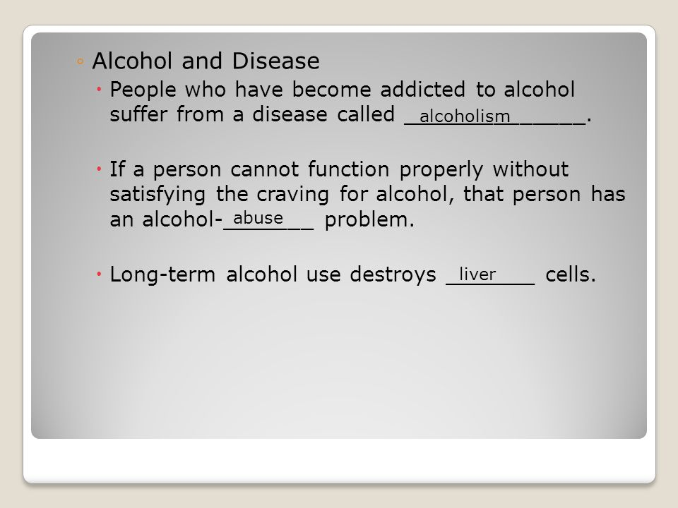 Alcohol and Disease People who have become addicted to alcohol suffer from a disease called ______________.