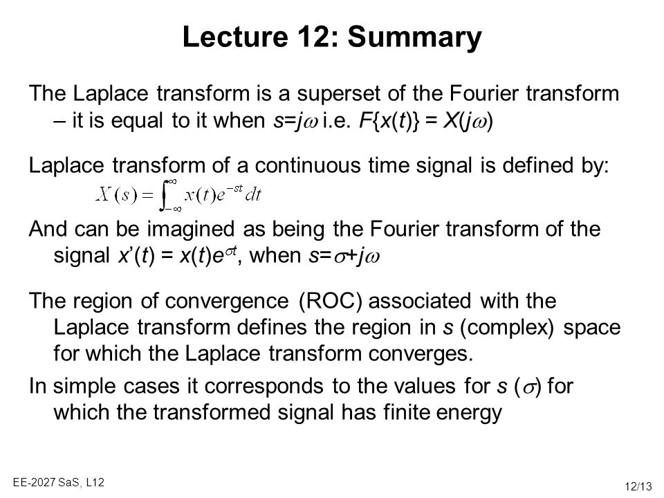 Lecture 12: Summary The Laplace transform is a superset of the Fourier transform – it is equal to it when s=jw i.e. F{x(t)} = X(jw)