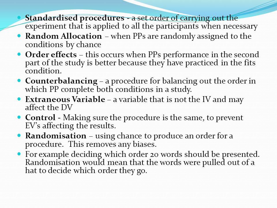 Standardised procedures - a set order of carrying out the experiment that is applied to all the participants when necessary