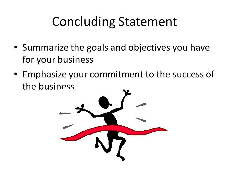 Concluding Statement Summarize the goals and objectives you have for your business.