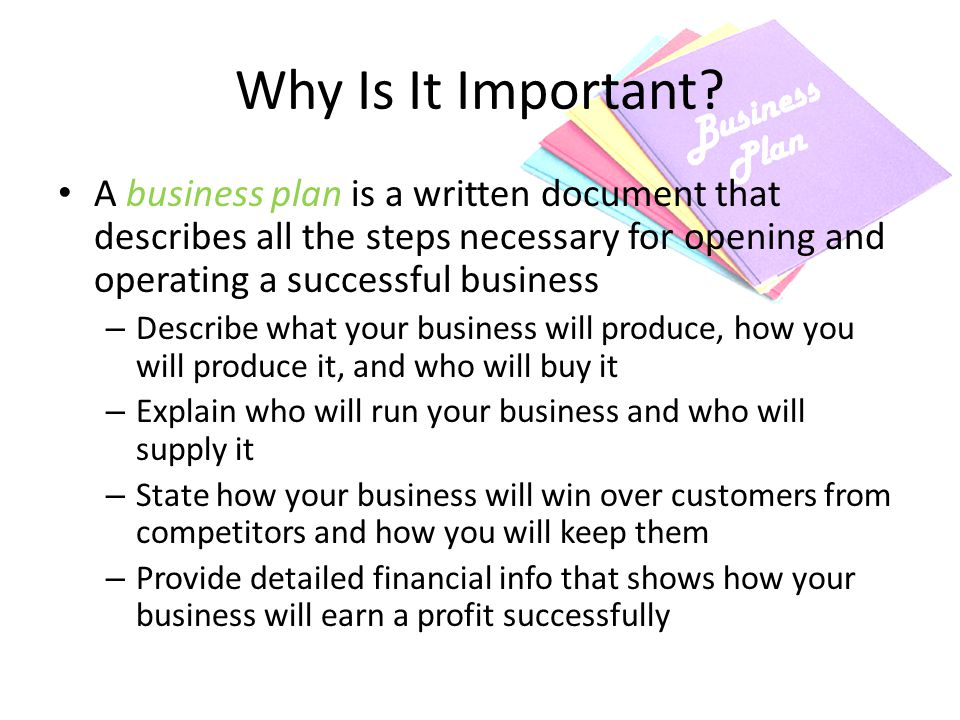 Why Is It Important A business plan is a written document that describes all the steps necessary for opening and operating a successful business.