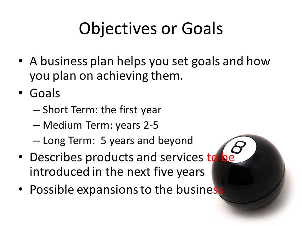 Objectives or Goals A business plan helps you set goals and how you plan on achieving them. Goals.