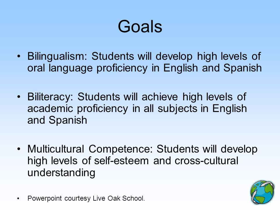 Goals Bilingualism: Students will develop high levels of oral language proficiency in English and Spanish.