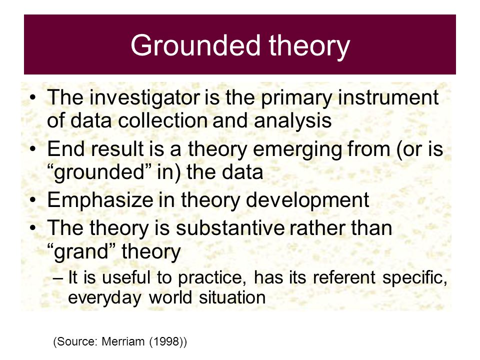 Grounded theory The investigator is the primary instrument of data collection and analysis.
