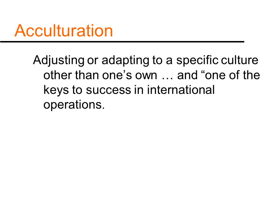 Acculturation Adjusting or adapting to a specific culture other than one's own … and one of the keys to success in international operations.