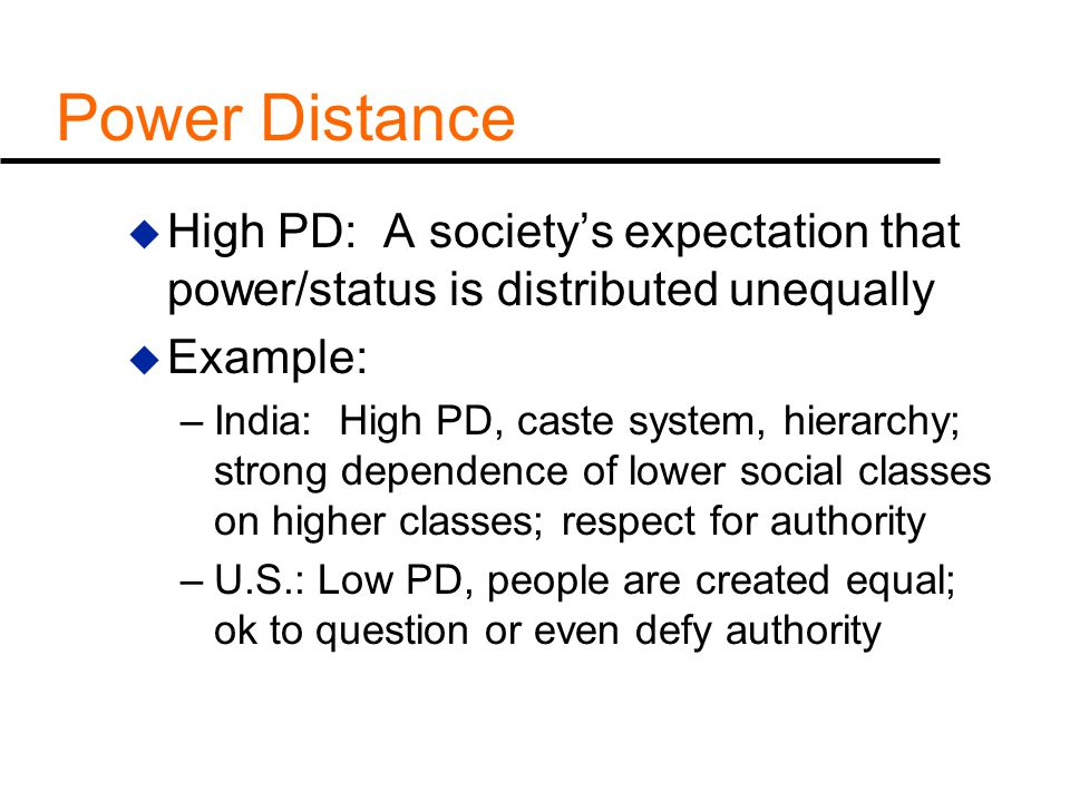 Power Distance High PD: A society's expectation that power/status is distributed unequally. Example: