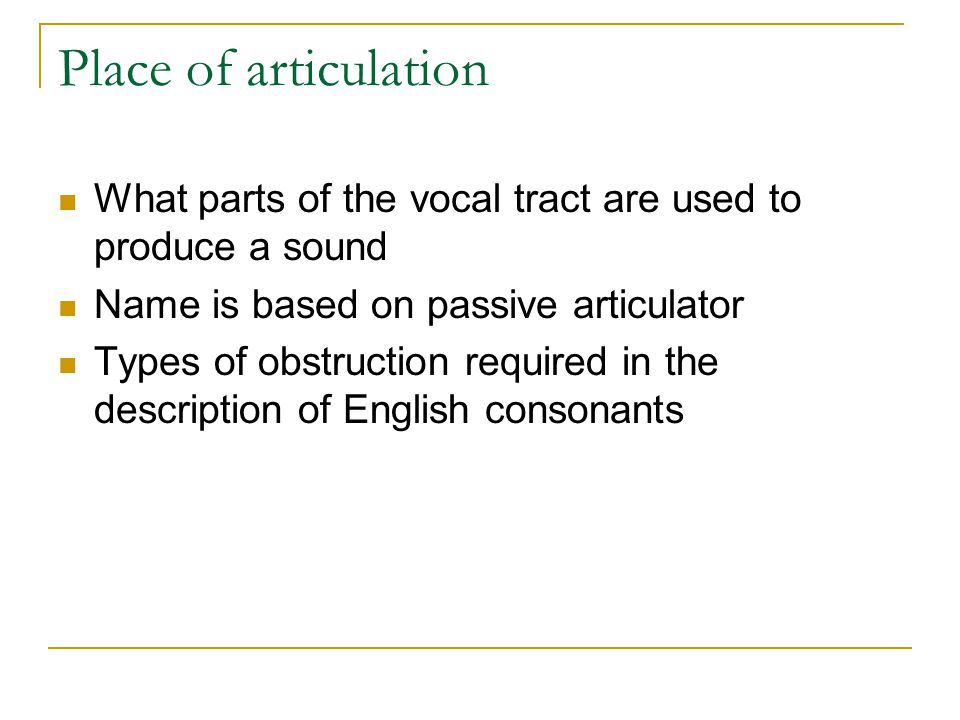 Place of articulation What parts of the vocal tract are used to produce a sound. Name is based on passive articulator.