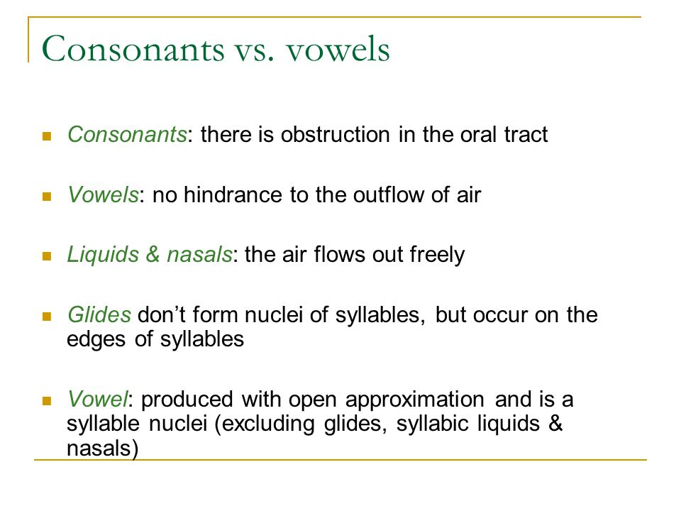 Consonants vs. vowels Consonants: there is obstruction in the oral tract. Vowels: no hindrance to the outflow of air.