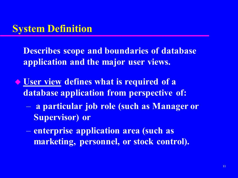System Definition Describes scope and boundaries of database application and the major user views.