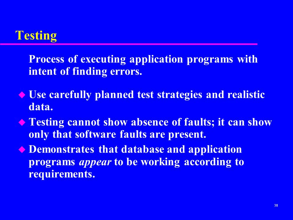 Testing Process of executing application programs with intent of finding errors. Use carefully planned test strategies and realistic data.