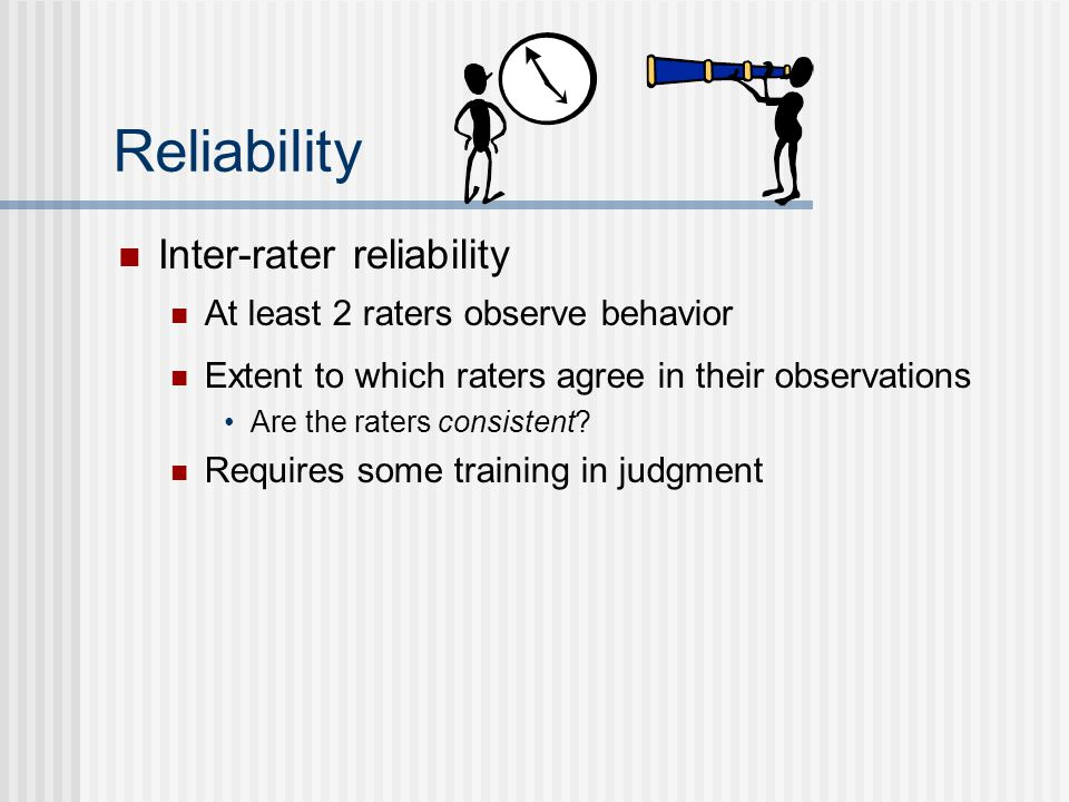 Reliability Inter-rater reliability At least 2 raters observe behavior