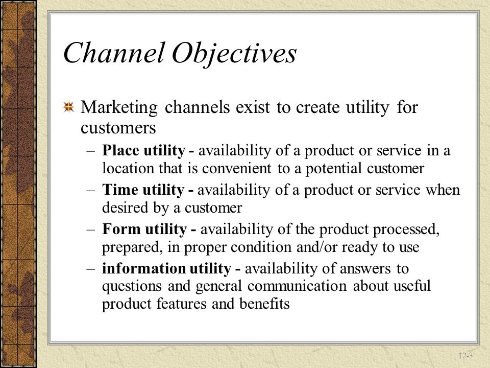 Channel Objectives Marketing channels exist to create utility for customers.
