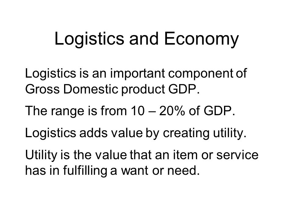 Logistics and Economy Logistics is an important component of Gross Domestic product GDP. The range is from 10 – 20% of GDP.