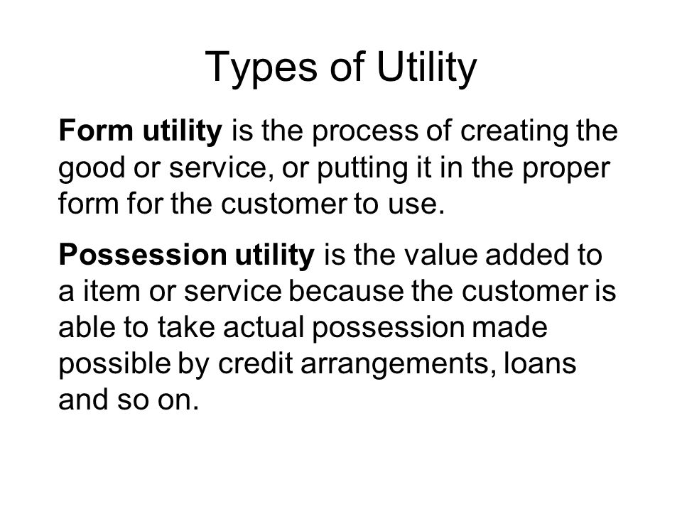 Types of Utility Form utility is the process of creating the good or service, or putting it in the proper form for the customer to use.