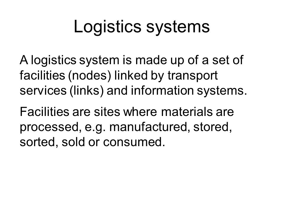 Logistics systems A logistics system is made up of a set of facilities (nodes) linked by transport services (links) and information systems.