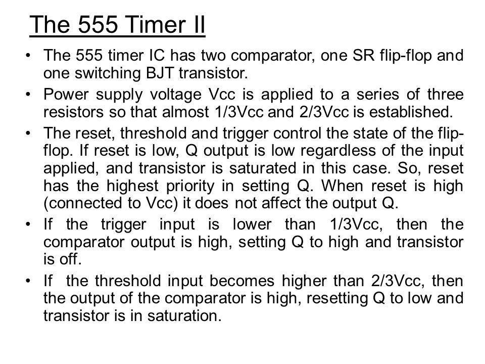 The 555 Timer II The 555 timer IC has two comparator, one SR flip-flop and one switching BJT transistor.