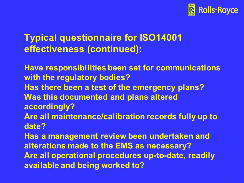 Typical questionnaire for ISO14001 effectiveness (continued): Have responsibilities been set for communications with the regulatory bodies Has there been a test of the emergency plans Was this documented and plans altered accordingly Are all maintenance/calibration records fully up to date Has a management review been undertaken and alterations made to the EMS as necessary Are all operational procedures up-to-date, readily available and being worked to