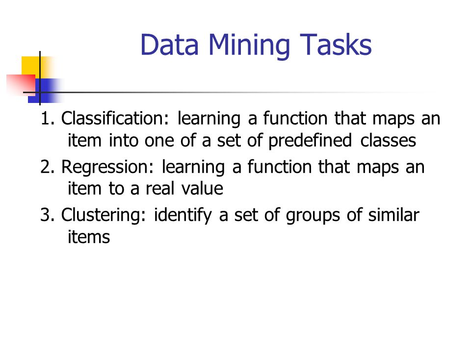 Data Mining Tasks 1. Classification: learning a function that maps an item into one of a set of predefined classes.