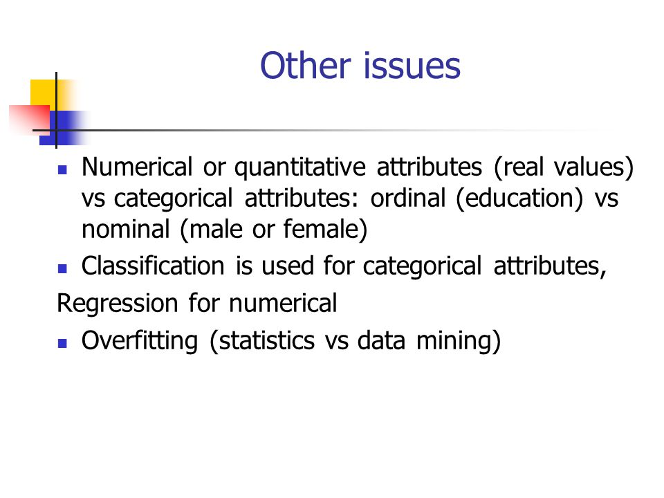 Other issues Numerical or quantitative attributes (real values) vs categorical attributes: ordinal (education) vs nominal (male or female)