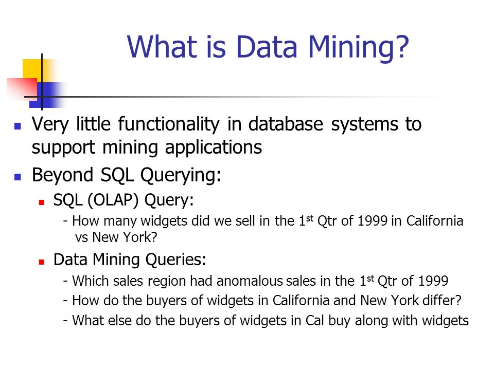 What is Data Mining Very little functionality in database systems to support mining applications. Beyond SQL Querying: