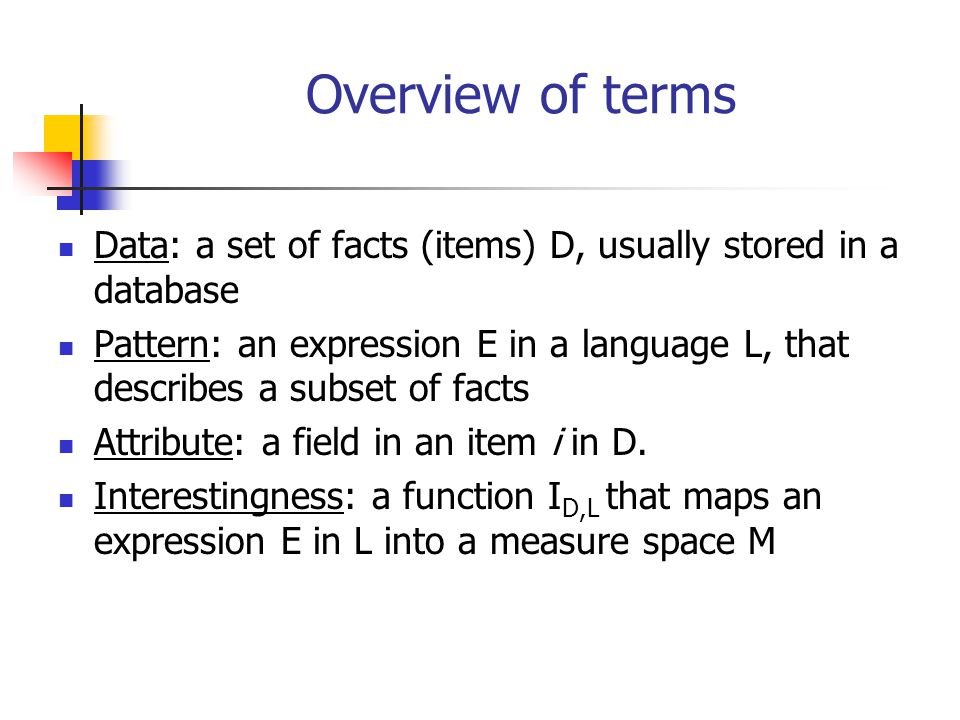 Overview of terms Data: a set of facts (items) D, usually stored in a database.