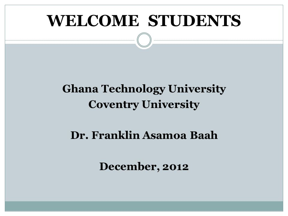 WELCOME STUDENTS Ghana Technology University Coventry University Dr.