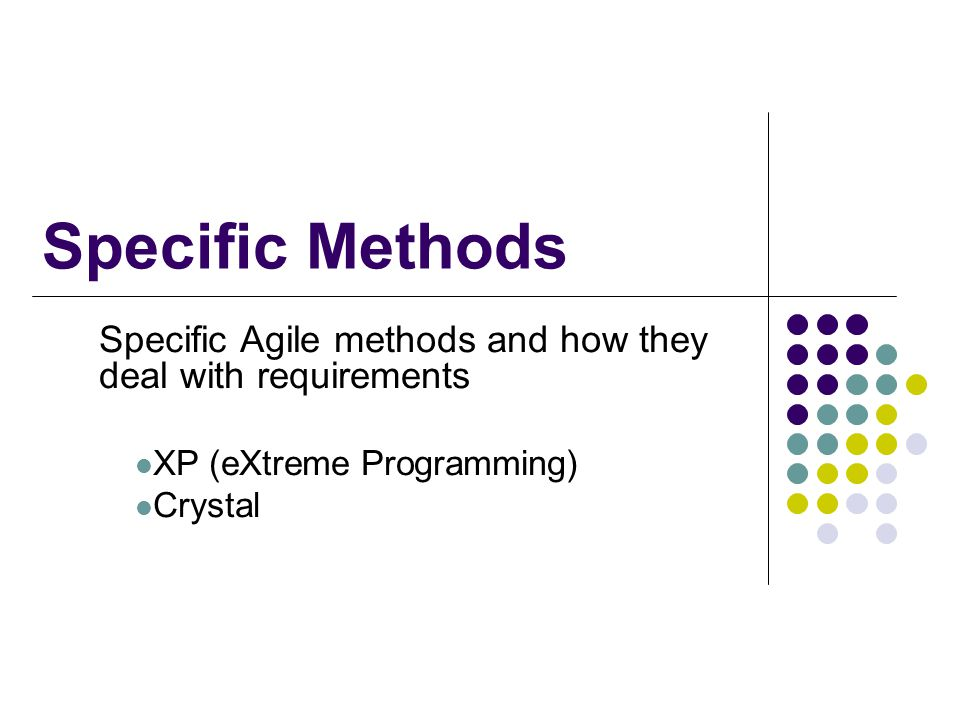 Specific Methods Specific Agile methods and how they deal with requirements. XP (eXtreme Programming)