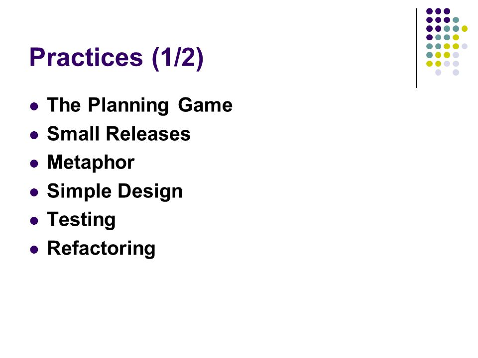 Practices (1/2) The Planning Game Small Releases Metaphor