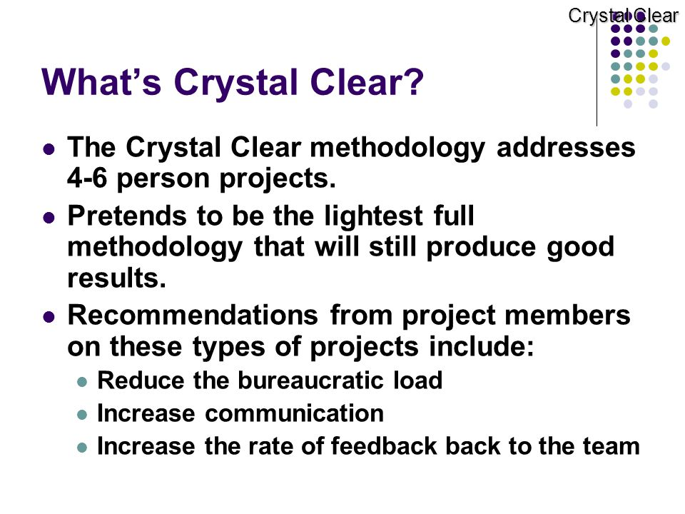 Crystal Clear What's Crystal Clear The Crystal Clear methodology addresses 4‑6 person projects.