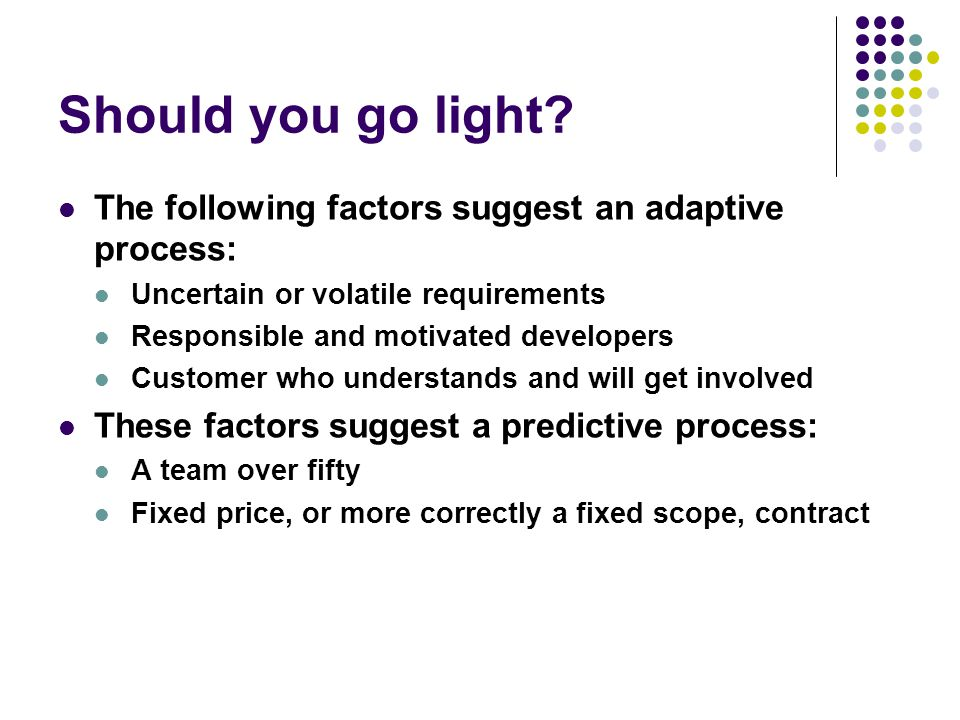 Should you go light The following factors suggest an adaptive process: Uncertain or volatile requirements.