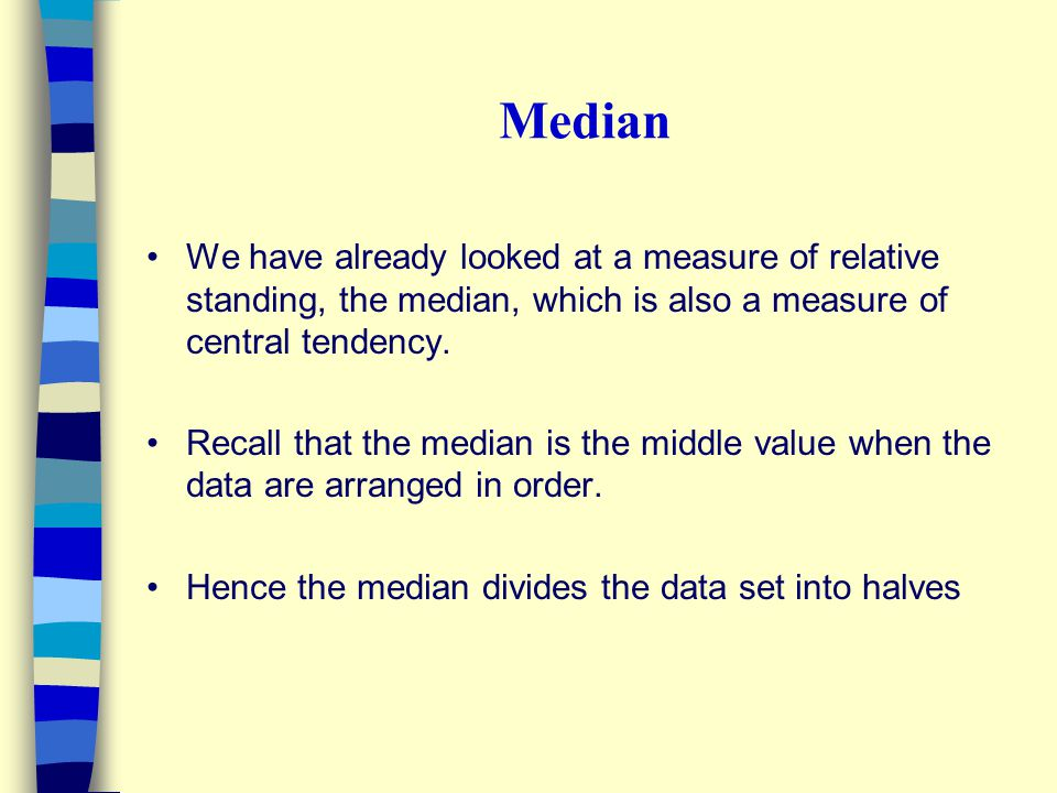 Median We have already looked at a measure of relative standing, the median, which is also a measure of central tendency.