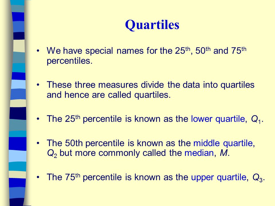Quartiles We have special names for the 25th, 50th and 75th percentiles.