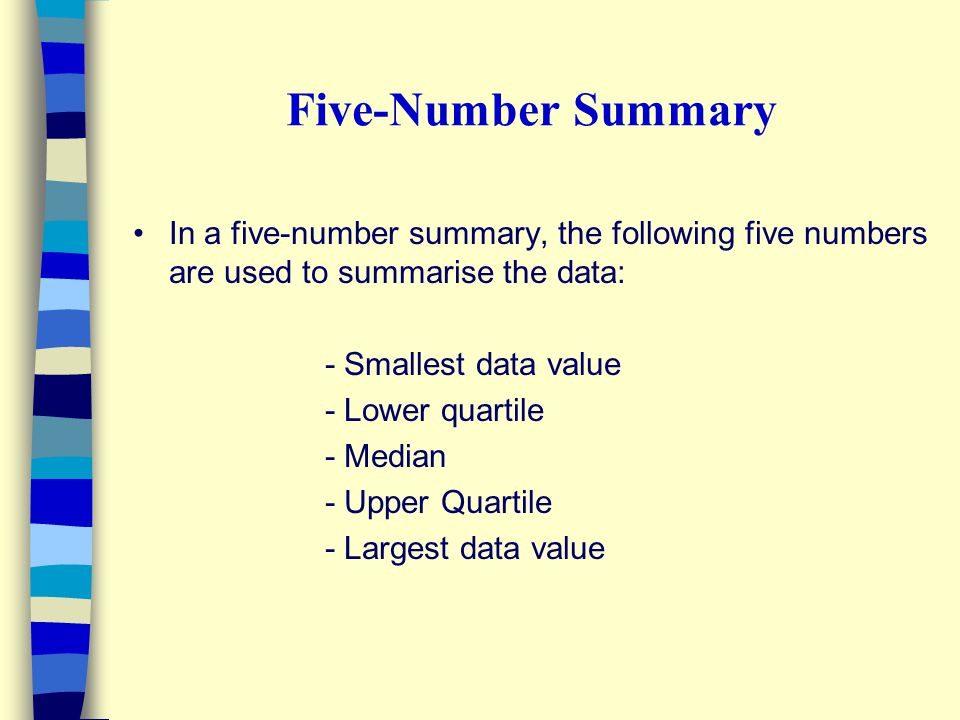 Five-Number Summary In a five-number summary, the following five numbers are used to summarise the data: