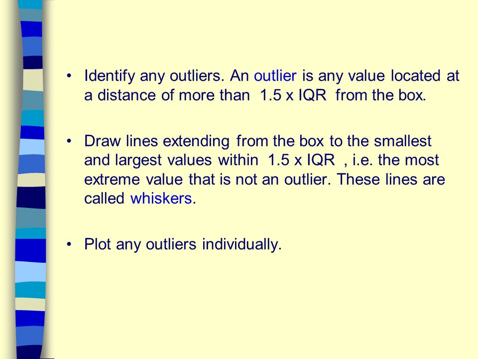 Identify any outliers. An outlier is any value located at a distance of more than 1.5 x IQR from the box.