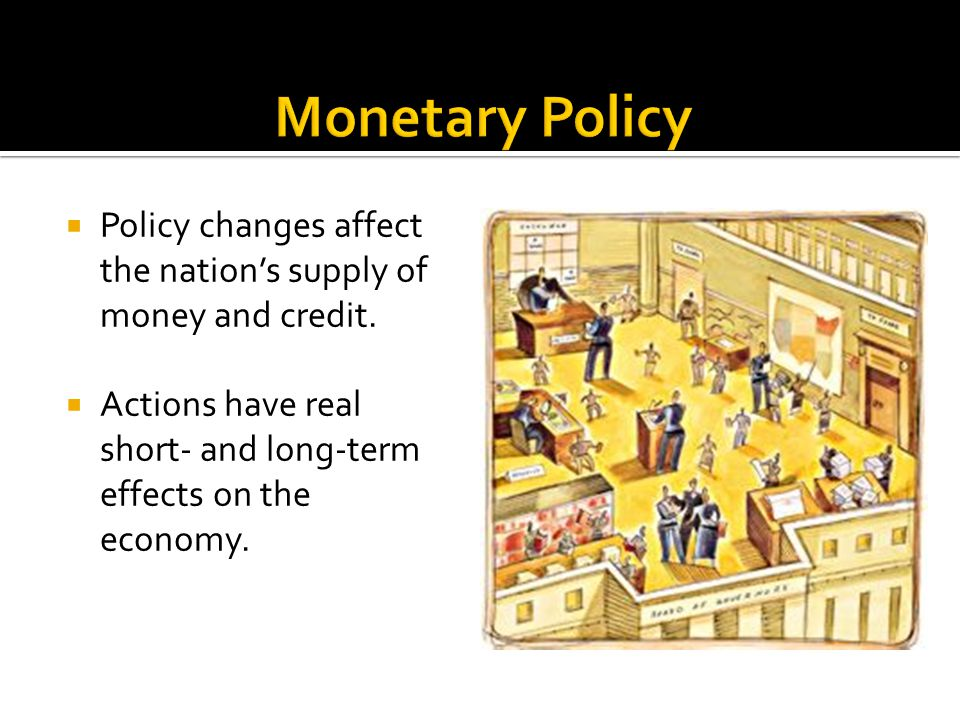 Monetary Policy Policy changes affect the nation's supply of money and credit. Actions have real short- and long-term effects on the economy.