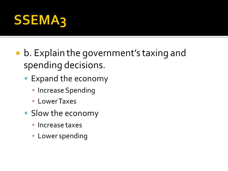 SSEMA3 b. Explain the government's taxing and spending decisions.