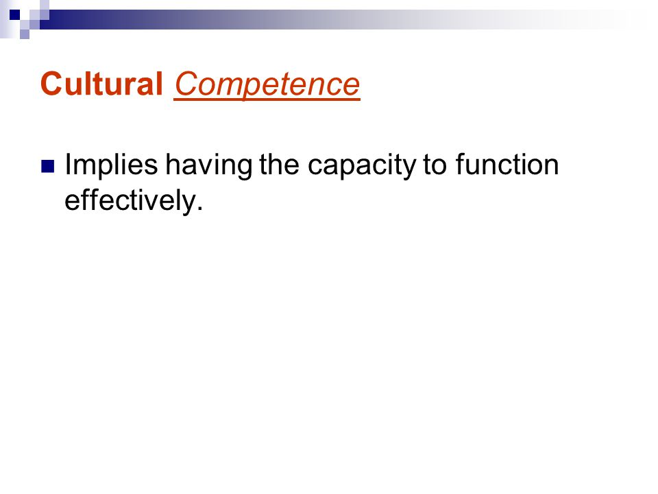 Cultural Competence Implies having the capacity to function effectively.