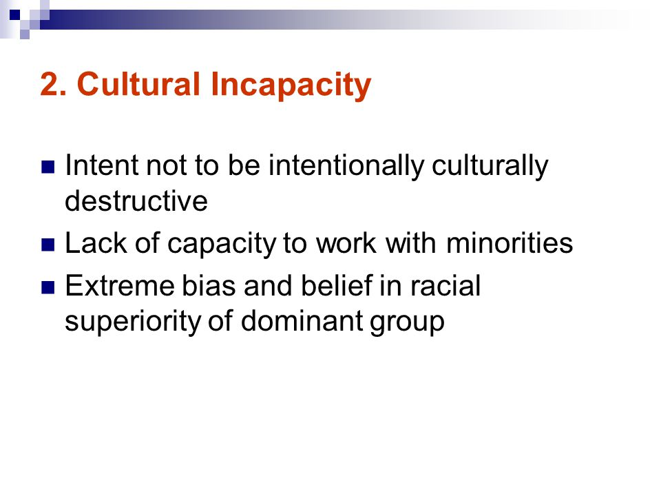2. Cultural Incapacity Intent not to be intentionally culturally destructive. Lack of capacity to work with minorities.