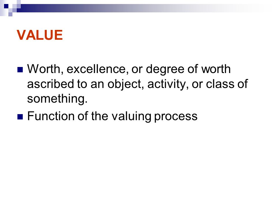VALUE Worth, excellence, or degree of worth ascribed to an object, activity, or class of something.