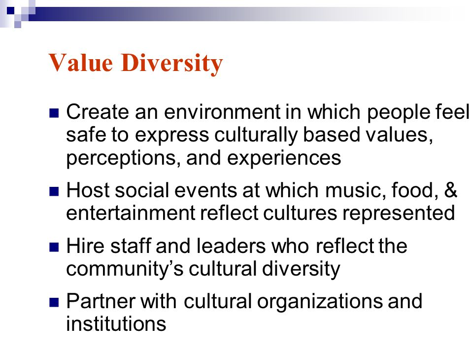 Value Diversity Create an environment in which people feel safe to express culturally based values, perceptions, and experiences.