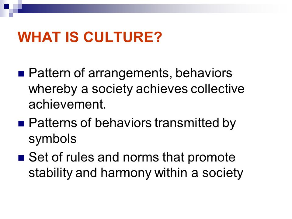 WHAT IS CULTURE Pattern of arrangements, behaviors whereby a society achieves collective achievement.